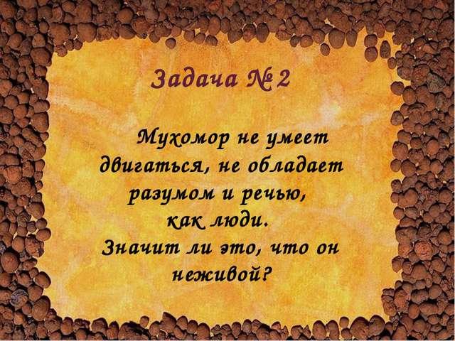 Задача № 2 Мухомор не умеет двигаться, не обладает разумом и речью, как люди...