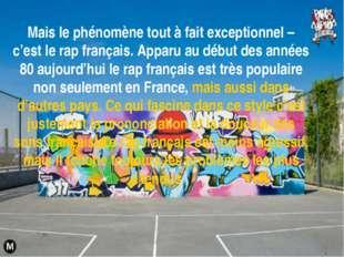 Mais le phénomène tout à fait exceptionnel – c'est le rap français. Apparu au