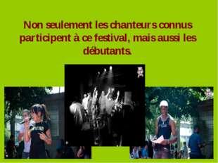 Non seulement les chanteurs connus participent à ce festival, mais aussi les