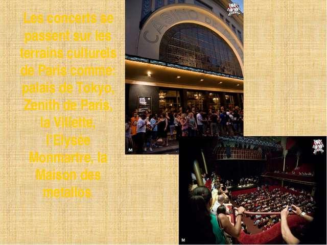 Les concerts se passent sur les terrains culturels de Paris comme: palais de...