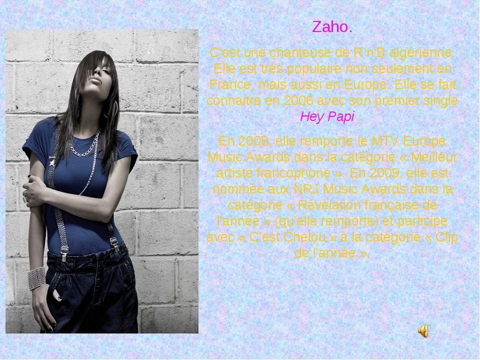 Zaho. C'est une chanteuse de R'n'B algérienne. Elle est très populaire non se...