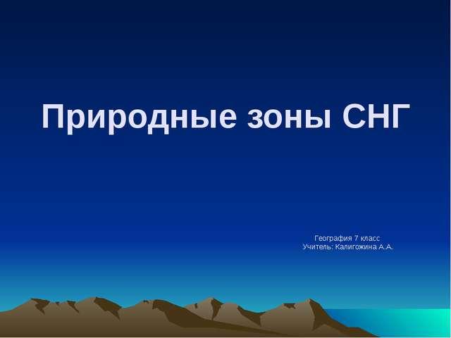 Природные зоны СНГ География 7 класс Учитель: Калигожина А.А.