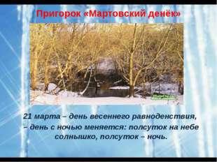 Пригорок «Мартовский денёк» 21 марта – день весеннего равноденствия, – день с