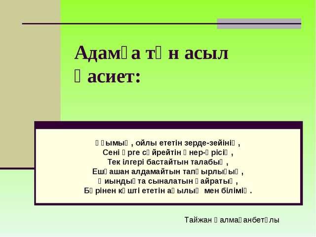 Адамға тән асыл қасиет: Ұғымың, ойлы ететін зерде-зейінің, Сені өрге сүйрейті...