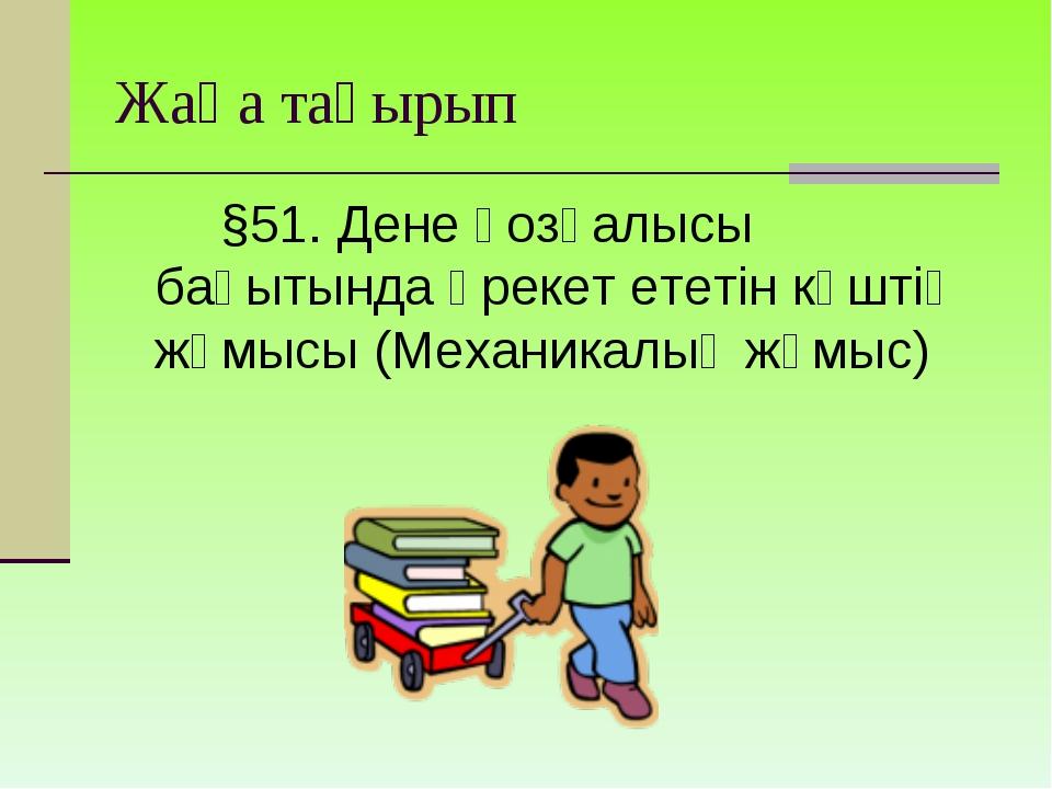 Жаңа тақырып §51. Дене қозғалысы бағытында әрекет ететін күштің жұмысы (Мех...