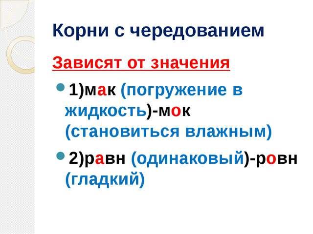 Корни с чередованием Зависят от значения 1)мак (погружение в жидкость)-мок (с...