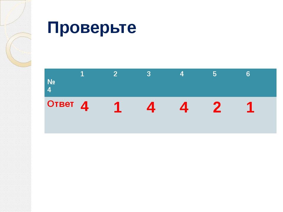 Проверьте № 4 1 2 3 4 5 6 Ответ 4 1 4 4 2 1
