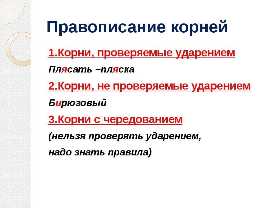 Правописание корней 1.Корни, проверяемые ударением Плясать –пляска 2.Корни, н...