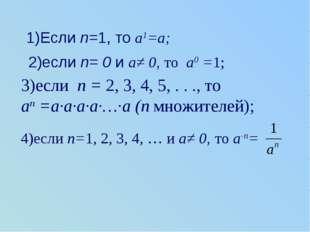 1)Если n=1, то a1=a; 2)если n= 0 и a≠ 0, то a0 =1; 3)если n = 2, 3, 4, 5, . .