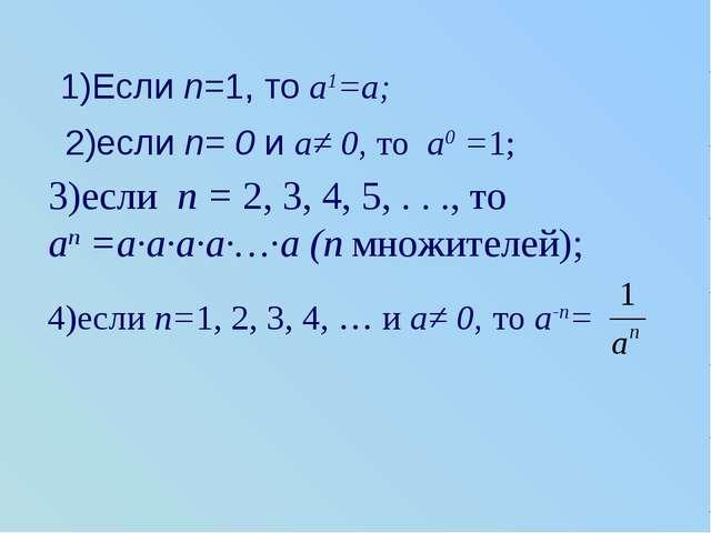 1)Если n=1, то a1=a; 2)если n= 0 и a≠ 0, то a0 =1; 3)если n = 2, 3, 4, 5, . ....
