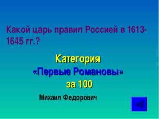 Какой царь правил Россией в 1613-1645 гг.? Категория «Первые Романовы» за 100