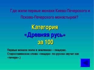 Где жили первые монахи Киево-Печерского и Псково-Печерского монастырей? Катег