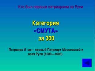 Кто был первым патриархом на Руси Категория «СМУТА» за 300 Патриарх И́ов— пер