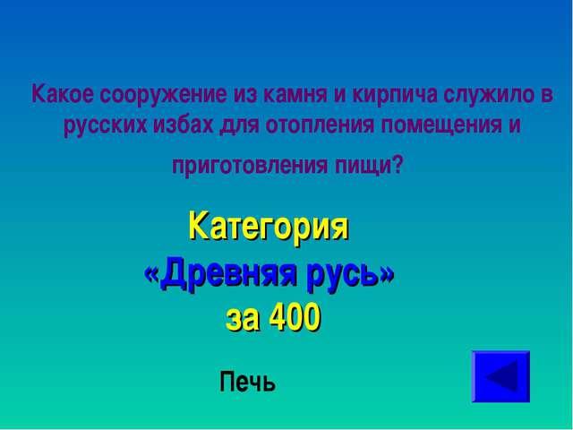 Какое сооружение из камня и кирпича служило в русских избах для отопления пом...
