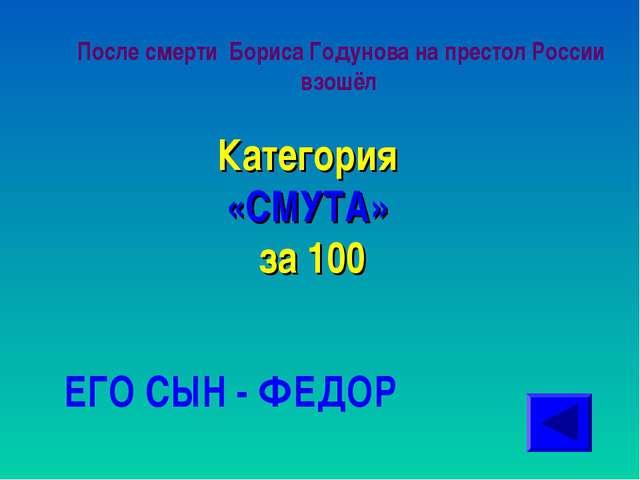 После смерти Бориса Годунова на престол России взошёл Категория «СМУТА» за 10...