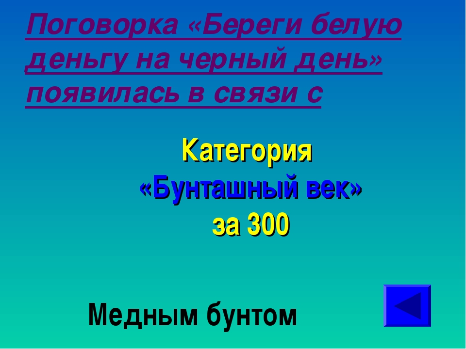 Поговорка «Береги белую деньгу на черный день» появилась в связи с Категория...