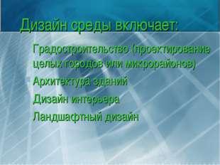 Дизайн среды включает: Градостроительство (проектирование целых городов или м