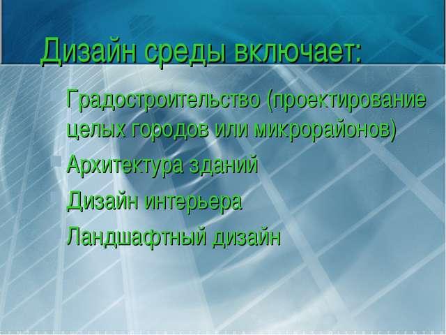 Дизайн среды включает: Градостроительство (проектирование целых городов или м...