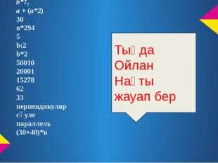 Жауабы: b*7, а + (а*2) 30 n*294 5 b:2 b*2 50010 20001 15278 62 33 перпендикул