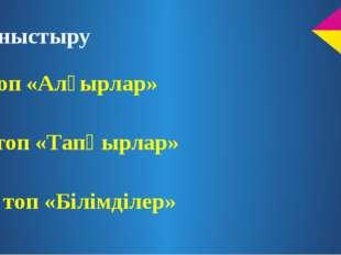 Таныстыру І топ «Алғырлар» ІІ топ «Тапқырлар» III топ «Білімділер»