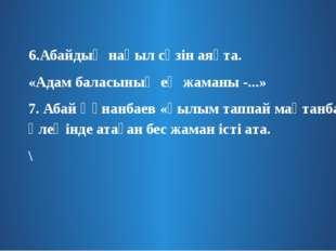 6.Абайдың нақыл сөзін аяқта. «Адам баласының ең жаманы -...» 7. Абай Құнанба