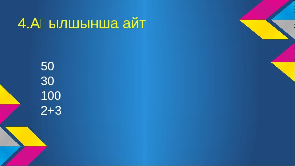 4.Ағылшынша айт 50 30 100 2+3