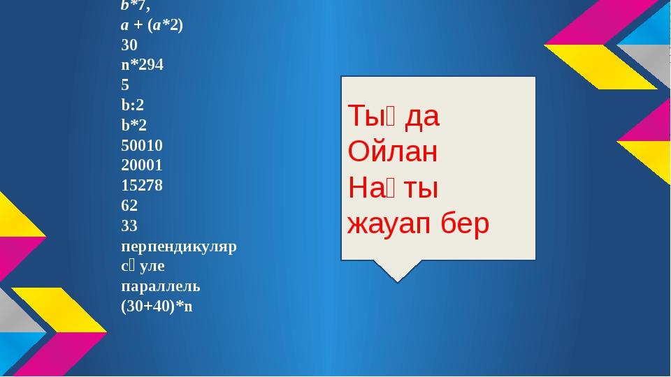 Жауабы: b*7, а + (а*2) 30 n*294 5 b:2 b*2 50010 20001 15278 62 33 перпендикул...