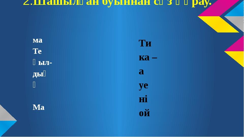 2.Шашылған буыннан сөз құрау. ма Те қыл- дың ә Ма Ти ка – а уе ні ой