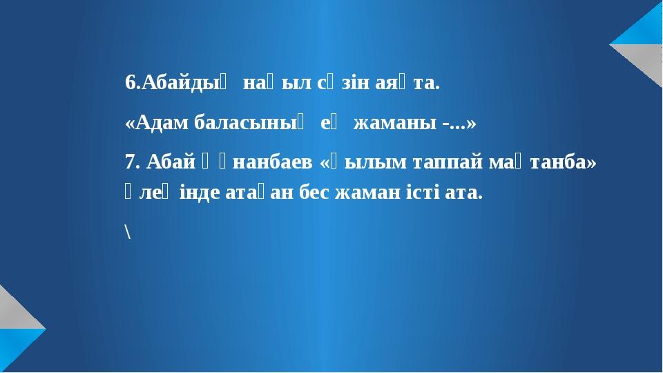 6.Абайдың нақыл сөзін аяқта. «Адам баласының ең жаманы -...» 7. Абай Құнанба...