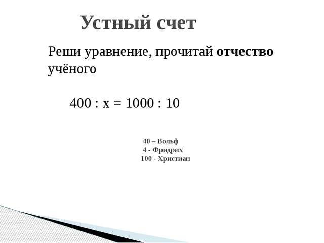 Устный счет 40 – Вольф 4 - Фридрих 100 - Христиан Реши уравнение, прочитай о...
