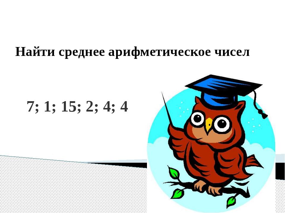 7; 1; 15; 2; 4; 4 Найти среднее арифметическое чисел