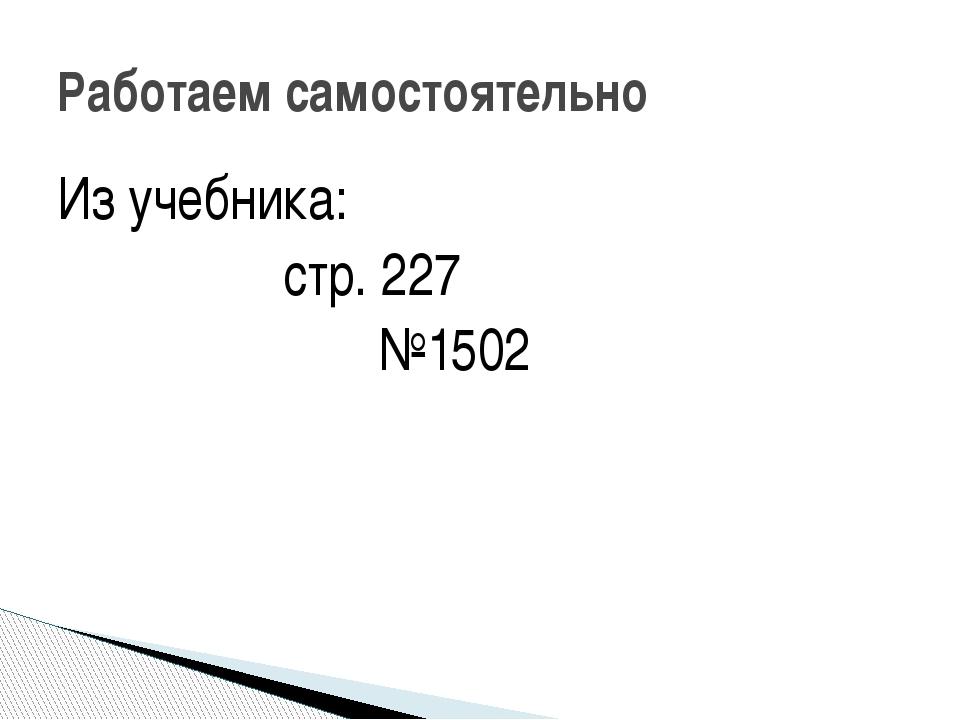 Из учебника: стр. 227 №1502 Работаем самостоятельно