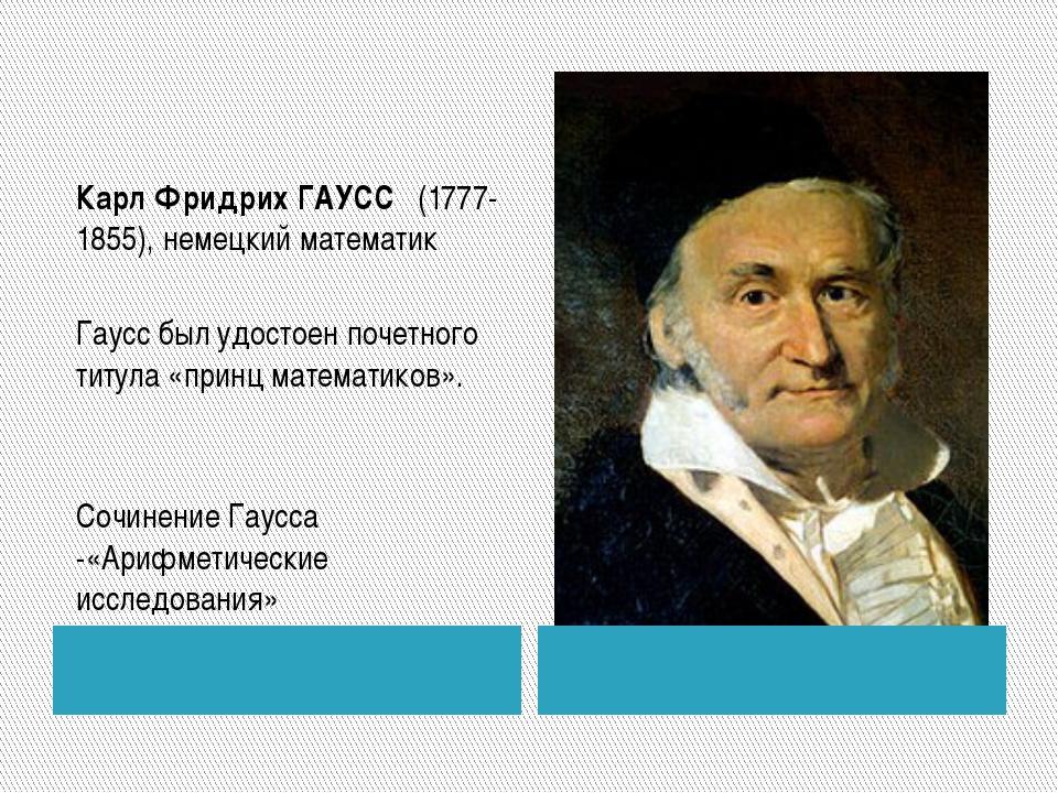Карл Фридрих ГАУСС  (1777-1855), немецкий математик Гаусс был удостоен поче...