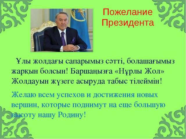 Пожелание Президента Ұлы жолдағы сапарымыз сәтті, болашағымыз жарқын болсын!...