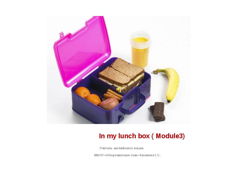 In my lunch box ( Module3) Учитель английского языка МБОУ «Оборонинская сош»...