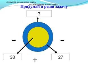 Придумай и реши задачу 38 27 ? + - - «Тот, кто хочет много знать, Должен сам