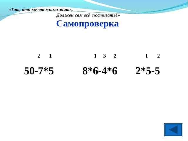 Самопроверка 2 1 1 3 2 1 2 50-7*5 8*6-4*6 2*5-5 «Тот, кто хочет много знать,...