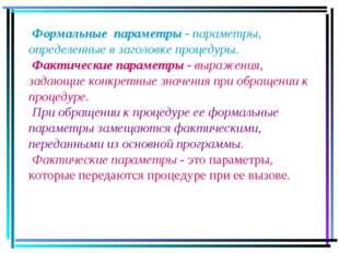 Формальные параметры - параметры, определенные в заголовке процедуры. Фактич