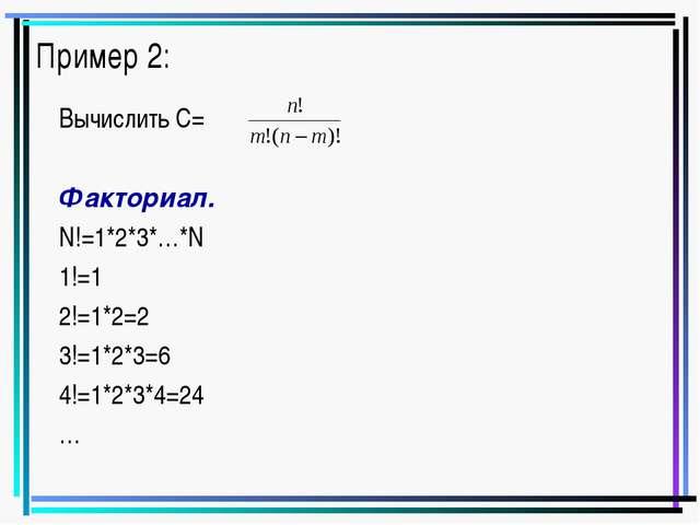 Пример 2: Вычислить С= Факториал. N!=1*2*3*…*N 1!=1 2!=1*2=2 3!=1*2*3=6 4!=1*...