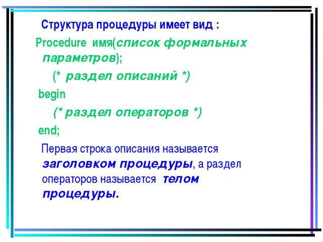 Структура процедуры имеет вид : Procedure имя(список формальных параметров);...