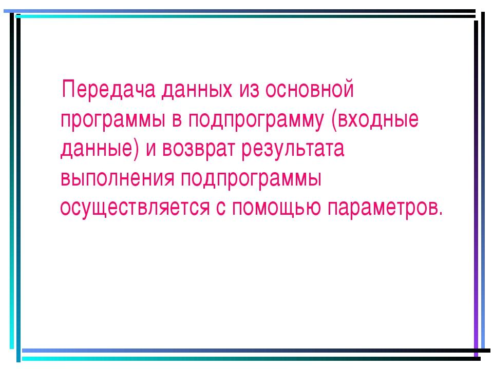Передача данных из основной программы в подпрограмму (входные данные) и возв...