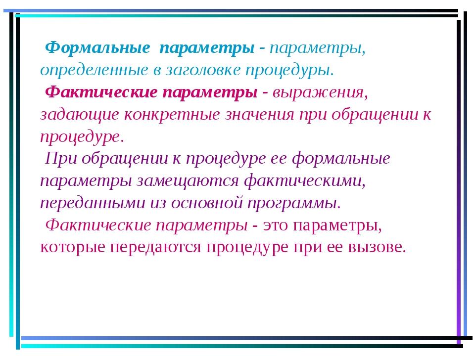 Формальные параметры - параметры, определенные в заголовке процедуры. Фактич...
