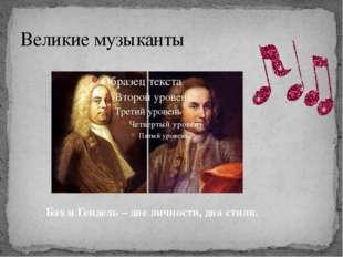 Великие музыканты Бах и Гендель – две личности, два стиля.