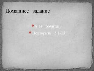 § 14 прочитать Повторить § 1-13 Домашнее задание