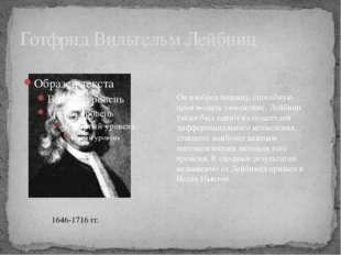 Готфрид Вильгельм Лейбниц 1646-1716 гг. Он изобрел машину, способную производ