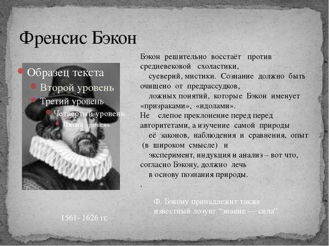 Френсис Бэкон 1561- 1626 гг. Бэкон решительно восстаёт против средневековой с...