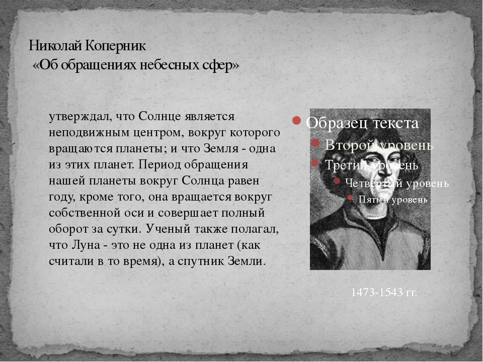 Николай Коперник «Об обращениях небесных сфер» 1473-1543 гг. утверждал, что С...