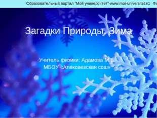 Загадки Природы. Зима Учитель физики: Адамова М.В. МБОУ «Алексеевская сош» Об