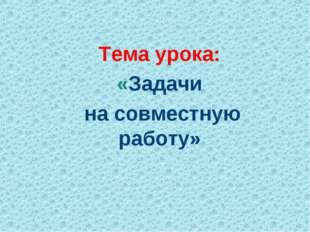 Тема урока: «Задачи на совместную работу»