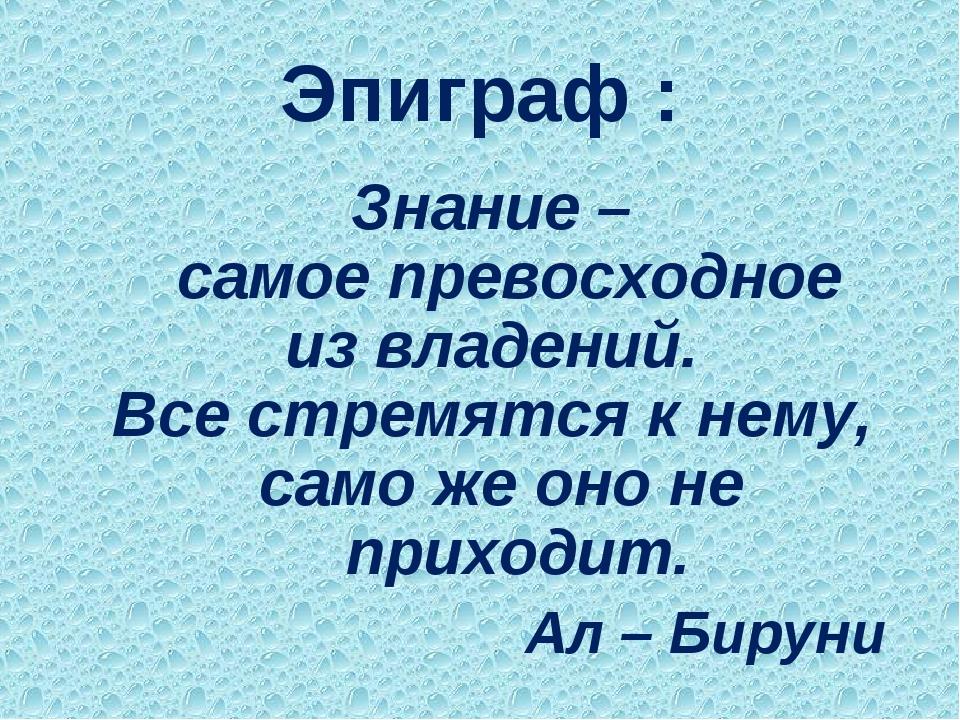 Эпиграф : Знание – самое превосходное из владений. Все стремятся к нему, само...